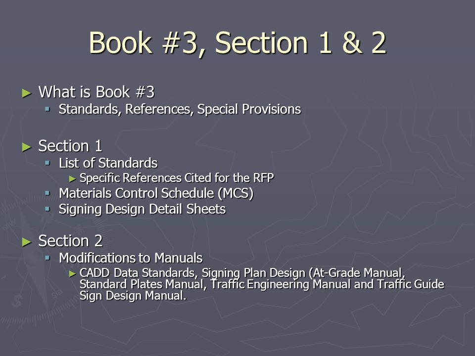 Book #3, Section 1 & 2 What is Book #3 What is Book #3 Standards, References, Special Provisions Standards, References, Special Provisions Section 1 Section 1 List of Standards List of Standards Specific References Cited for the RFP Specific References Cited for the RFP Materials Control Schedule (MCS) Materials Control Schedule (MCS) Signing Design Detail Sheets Signing Design Detail Sheets Section 2 Section 2 Modifications to Manuals Modifications to Manuals CADD Data Standards, Signing Plan Design (At-Grade Manual, Standard Plates Manual, Traffic Engineering Manual and Traffic Guide Sign Design Manual.