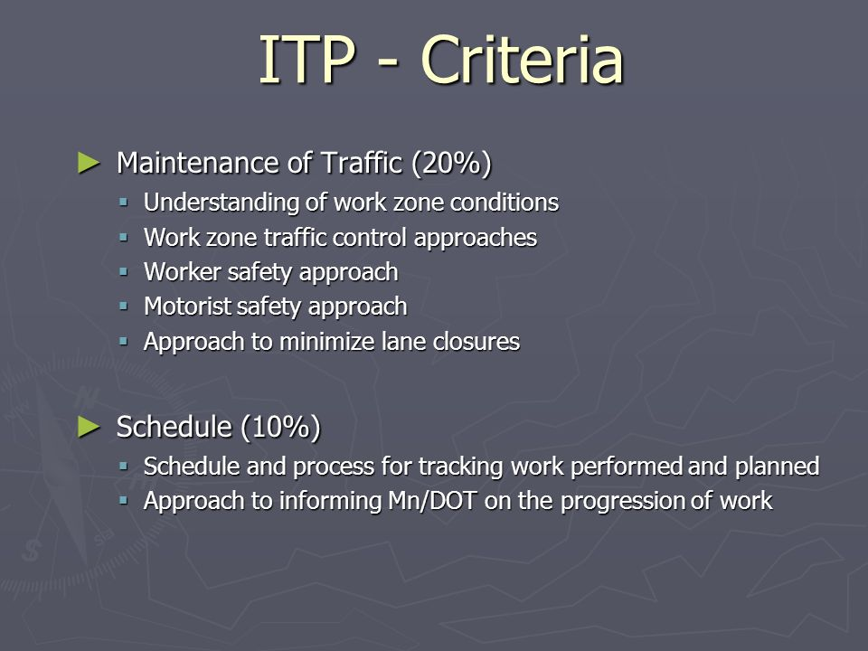 ITP - Criteria Maintenance of Traffic (20%) Maintenance of Traffic (20%) Understanding of work zone conditions Understanding of work zone conditions Work zone traffic control approaches Work zone traffic control approaches Worker safety approach Worker safety approach Motorist safety approach Motorist safety approach Approach to minimize lane closures Approach to minimize lane closures Schedule (10%) Schedule (10%) Schedule and process for tracking work performed and planned Schedule and process for tracking work performed and planned Approach to informing Mn/DOT on the progression of work Approach to informing Mn/DOT on the progression of work