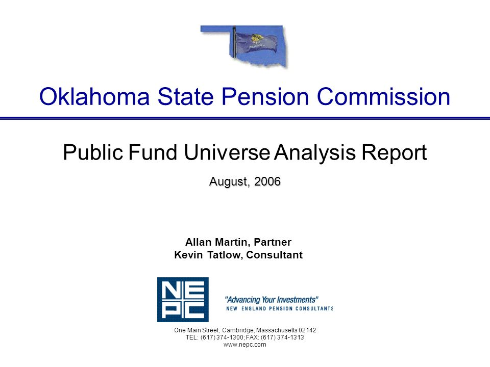 Public Fund Universe Analysis Report August, 2006 Oklahoma State Pension Commission One Main Street, Cambridge, Massachusetts 02142 TEL: (617) 374-1300; FAX: (617) 374-1313 www.nepc.com Allan Martin, Partner Kevin Tatlow, Consultant