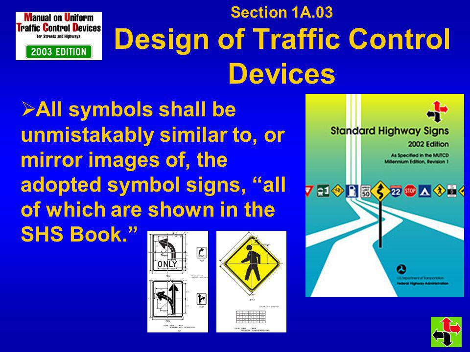 Section 1A.03 Design of Traffic Control Devices All symbols shall be unmistakably similar to, or mirror images of, the adopted symbol signs, all of wh