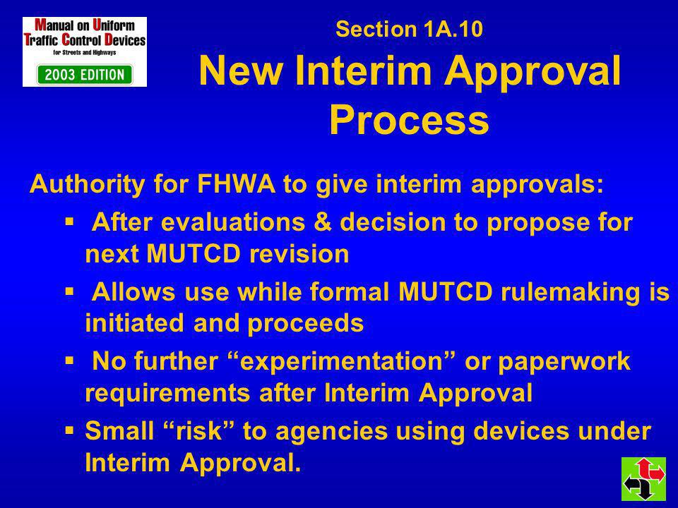 Section 1A.10 New Interim Approval Process Authority for FHWA to give interim approvals: After evaluations & decision to propose for next MUTCD revisi
