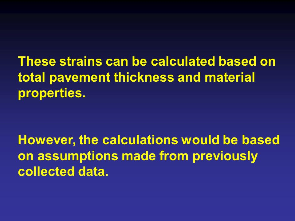These strains can be calculated based on total pavement thickness and material properties. However, the calculations would be based on assumptions mad