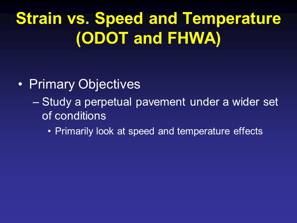 Strain vs. Speed and Temperature (ODOT and FHWA) Primary Objectives –Study a perpetual pavement under a wider set of conditions Primarily look at spee