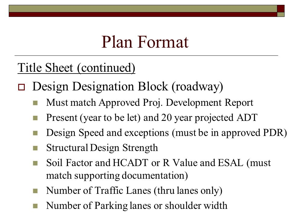 Plan Format Title Sheet (continued) Design Designation Block (roadway) Must match Approved Proj. Development Report Present (year to be let) and 20 ye