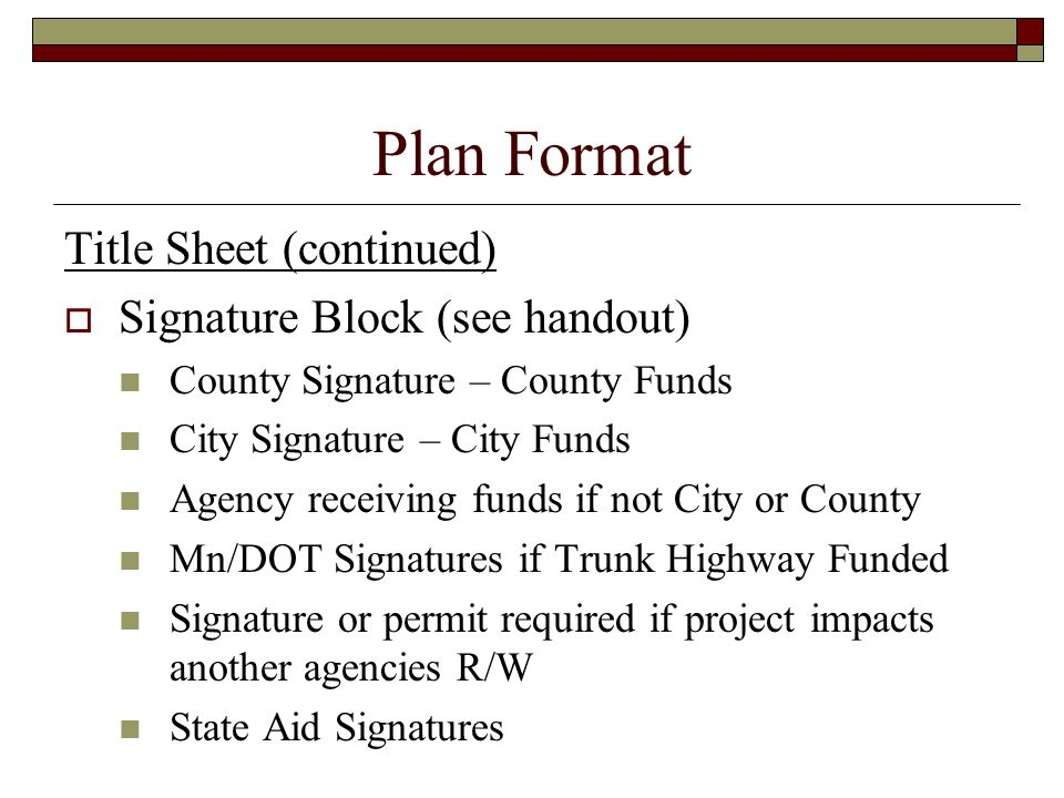 Plan Format Title Sheet (continued) Signature Block (see handout) County Signature – County Funds City Signature – City Funds Agency receiving funds i