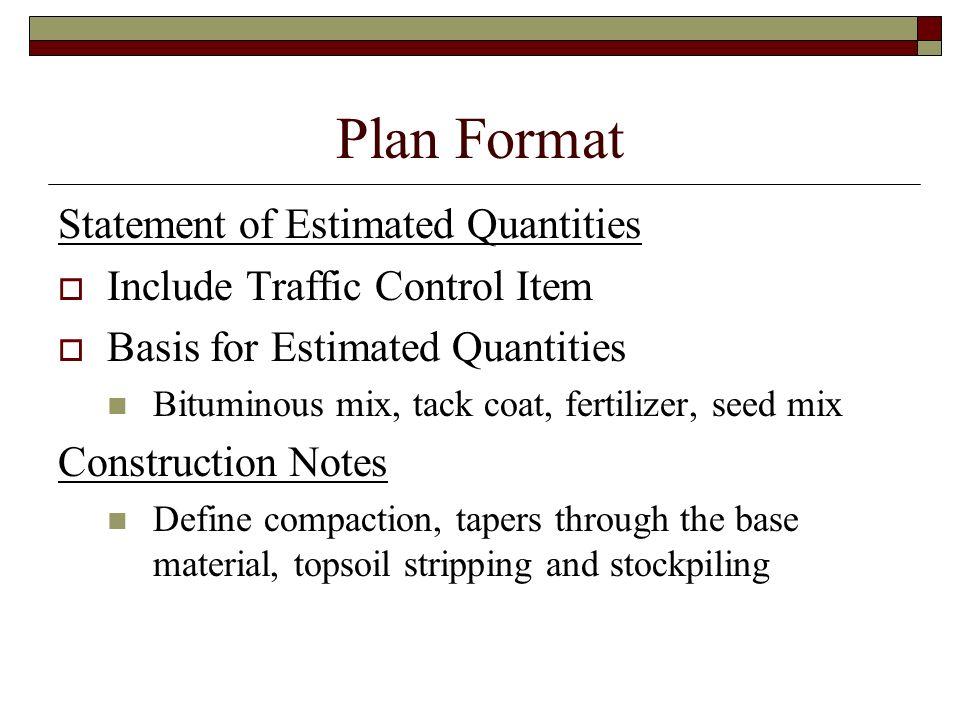 Plan Format Statement of Estimated Quantities Include Traffic Control Item Basis for Estimated Quantities Bituminous mix, tack coat, fertilizer, seed