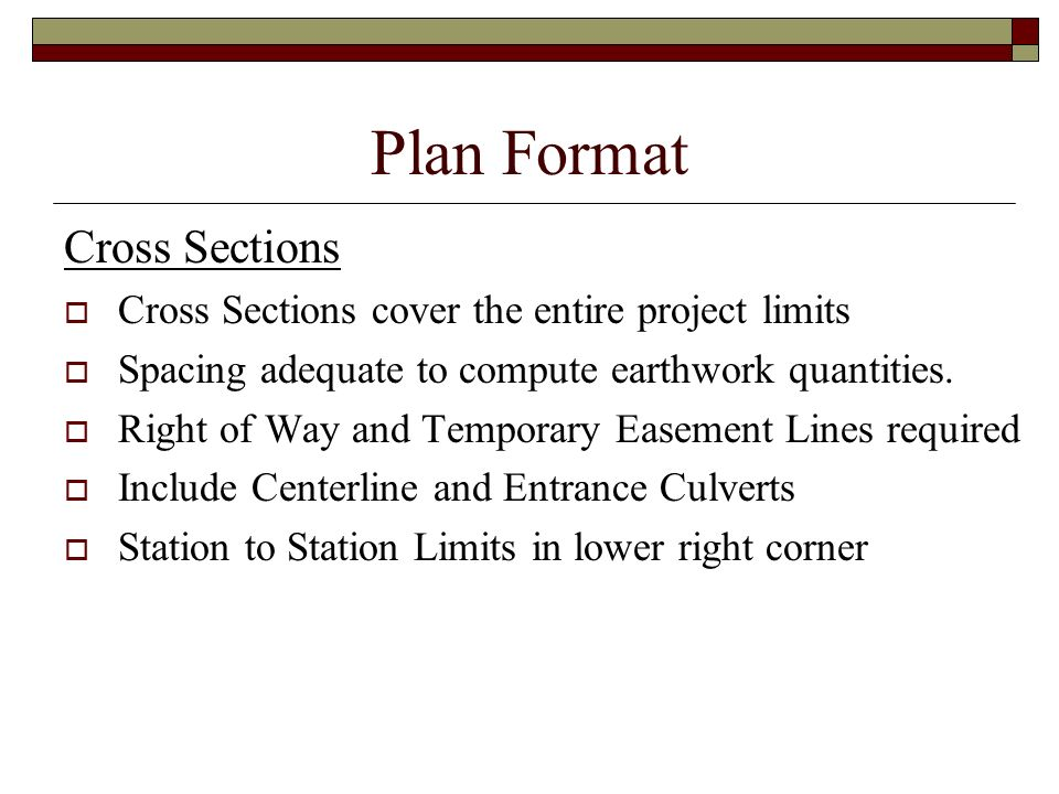 Plan Format Cross Sections Cross Sections cover the entire project limits Spacing adequate to compute earthwork quantities. Right of Way and Temporary
