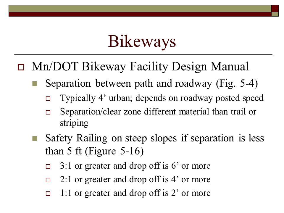 Bikeways Mn/DOT Bikeway Facility Design Manual Separation between path and roadway (Fig. 5-4) Typically 4 urban; depends on roadway posted speed Separ