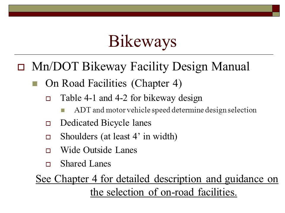 Bikeways Mn/DOT Bikeway Facility Design Manual On Road Facilities (Chapter 4) Table 4-1 and 4-2 for bikeway design ADT and motor vehicle speed determi