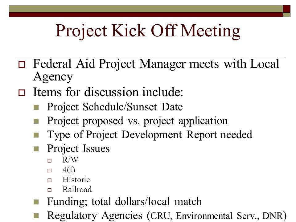 Project Kick Off Meeting Federal Aid Project Manager meets with Local Agency Items for discussion include: Project Schedule/Sunset Date Project propos