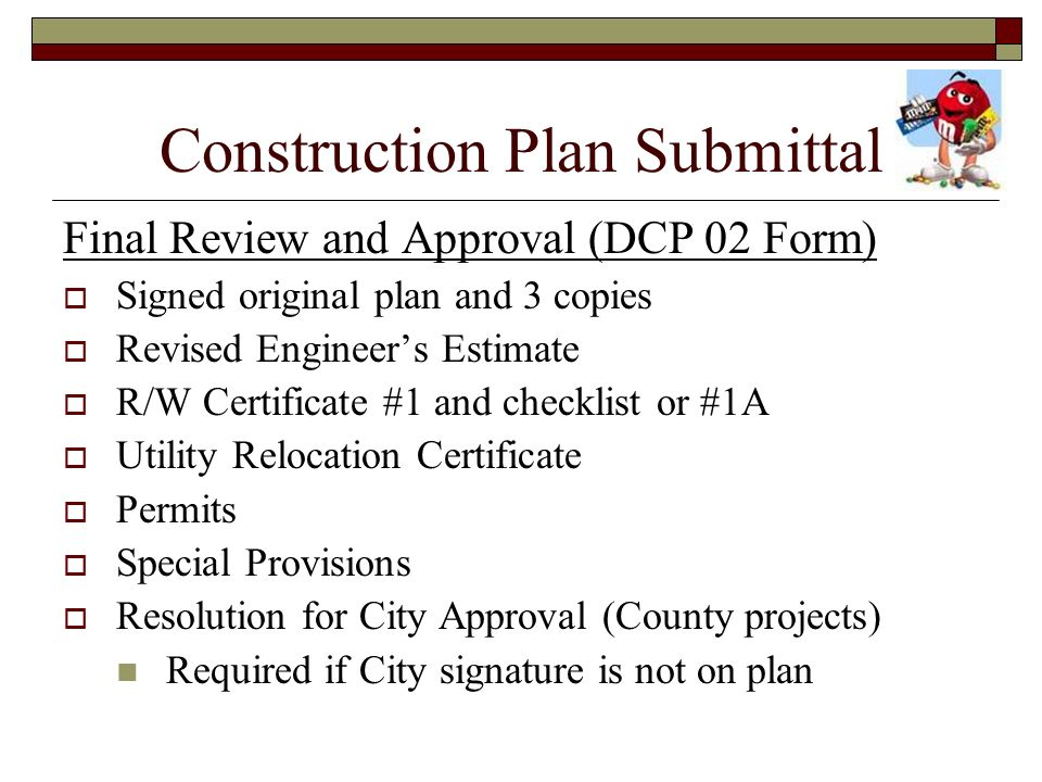 Construction Plan Submittal Final Review and Approval (DCP 02 Form) Signed original plan and 3 copies Revised Engineers Estimate R/W Certificate #1 an