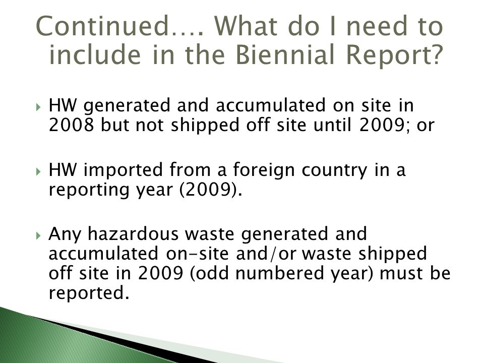 Continued…. What do I need to include in the Biennial Report? HW generated and accumulated on site in 2008 but not shipped off site until 2009; or HW