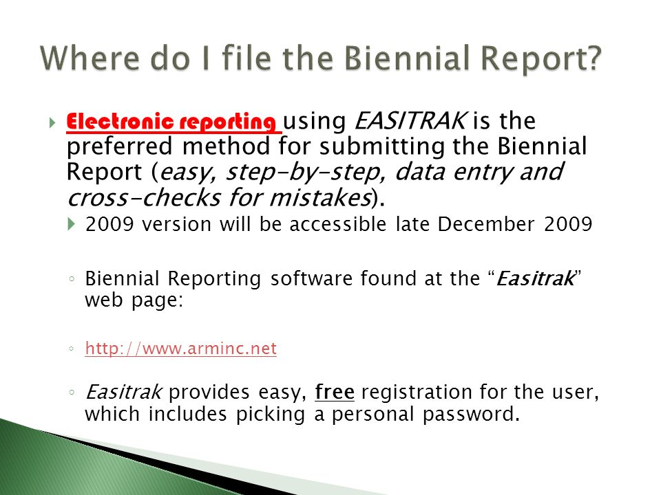 Electronic reporting using EASITRAK is the preferred method for submitting the Biennial Report (easy, step-by-step, data entry and cross-checks for mi