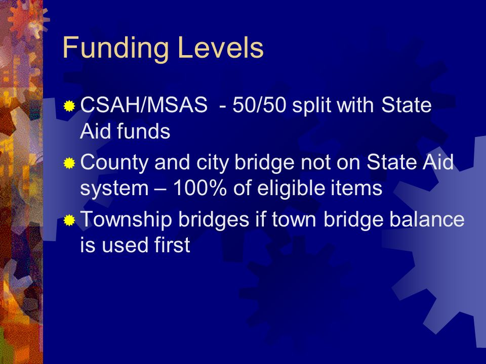Funding Levels CSAH/MSAS - 50/50 split with State Aid funds County and city bridge not on State Aid system – 100% of eligible items Township bridges if town bridge balance is used first