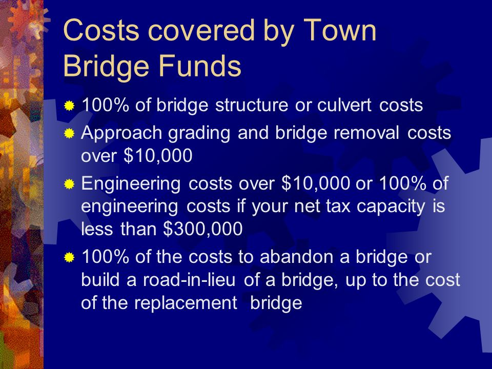 Costs covered by Town Bridge Funds 100% of bridge structure or culvert costs Approach grading and bridge removal costs over $10,000 Engineering costs over $10,000 or 100% of engineering costs if your net tax capacity is less than $300,000 100% of the costs to abandon a bridge or build a road-in-lieu of a bridge, up to the cost of the replacement bridge
