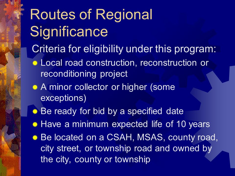 Routes of Regional Significance Criteria for eligibility under this program: Local road construction, reconstruction or reconditioning project A minor collector or higher (some exceptions) Be ready for bid by a specified date Have a minimum expected life of 10 years Be located on a CSAH, MSAS, county road, city street, or township road and owned by the city, county or township