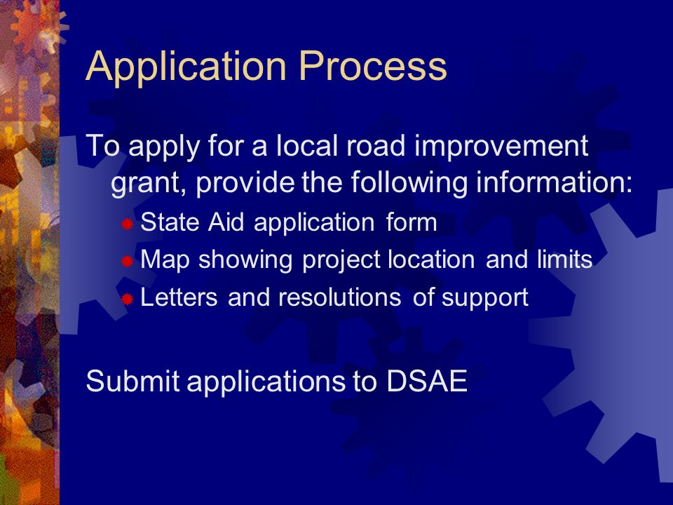 Application Process To apply for a local road improvement grant, provide the following information: State Aid application form Map showing project location and limits Letters and resolutions of support Submit applications to DSAE