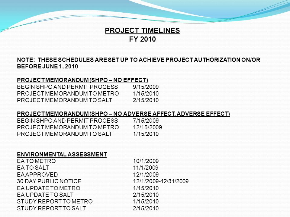 PROJECT TIMELINES FY 2010 NOTE: THESE SCHEDULES ARE SET UP TO ACHIEVE PROJECT AUTHORIZATION ON/OR BEFORE JUNE 1, 2010 PROJECT MEMORANDUM (SHPO – NO EFFECT) BEGIN SHPO AND PERMIT PROCESS 9/15/2009 PROJECT MEMORANDUM TO METRO 1/15/2010 PROJECT MEMORANDUM TO SALT 2/15/2010 PROJECT MEMORANDUM (SHPO – NO ADVERSE AFFECT, ADVERSE EFFECT) BEGIN SHPO AND PERMIT PROCESS 7/15/2009 PROJECT MEMORANDUM TO METRO 12/15/2009 PROJECT MEMORANDUM TO SALT 1/15/2010 ENVIRONMENTAL ASSESSMENT EA TO METRO 10/1/2009 EA TO SALT11/1/2009 EA APPROVED12/1/2009 30 DAY PUBLIC NOTICE12/1/2009-12/31/2009 EA UPDATE TO METRO1/15/2010 EA UPDATE TO SALT2/15/2010 STUDY REPORT TO METRO1/15/2010 STUDY REPORT TO SALT2/15/2010