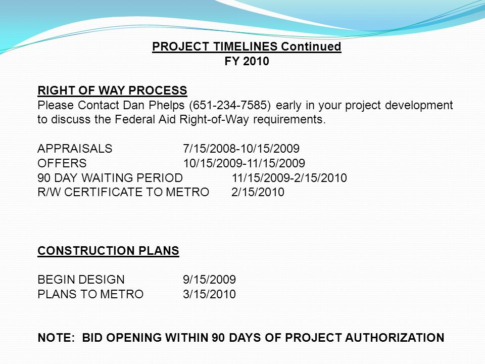 PROJECT TIMELINES Continued FY 2010 RIGHT OF WAY PROCESS Please Contact Dan Phelps (651-234-7585) early in your project development to discuss the Federal Aid Right-of-Way requirements.