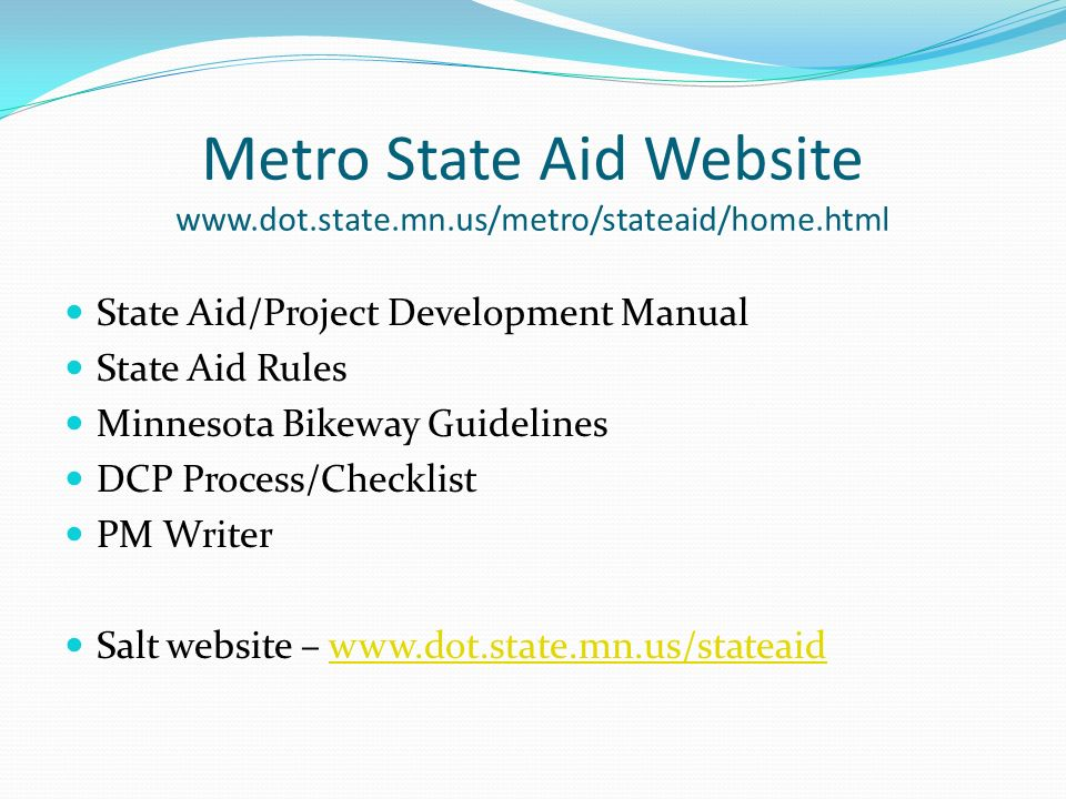 Metro State Aid Website www.dot.state.mn.us/metro/stateaid/home.html State Aid/Project Development Manual State Aid Rules Minnesota Bikeway Guidelines DCP Process/Checklist PM Writer Salt website – www.dot.state.mn.us/stateaidwww.dot.state.mn.us/stateaid