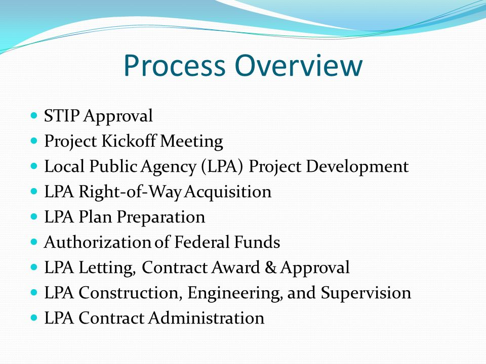 Process Overview STIP Approval Project Kickoff Meeting Local Public Agency (LPA) Project Development LPA Right-of-Way Acquisition LPA Plan Preparation Authorization of Federal Funds LPA Letting, Contract Award & Approval LPA Construction, Engineering, and Supervision LPA Contract Administration