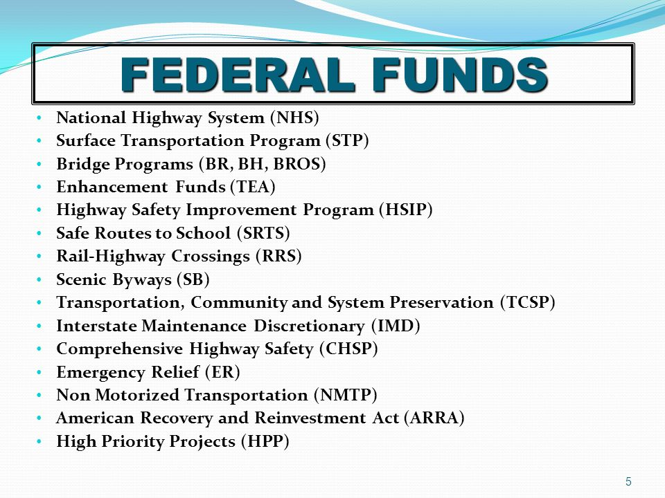 FEDERAL FUNDS National Highway System (NHS) Surface Transportation Program (STP) Bridge Programs (BR, BH, BROS) Enhancement Funds (TEA) Highway Safety Improvement Program (HSIP) Safe Routes to School (SRTS) Rail-Highway Crossings (RRS) Scenic Byways (SB) Transportation, Community and System Preservation (TCSP) Interstate Maintenance Discretionary (IMD) Comprehensive Highway Safety (CHSP) Emergency Relief (ER) Non Motorized Transportation (NMTP) American Recovery and Reinvestment Act (ARRA) High Priority Projects (HPP) 5