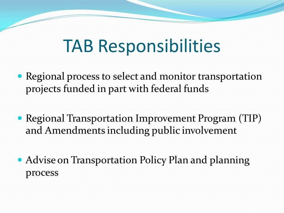 TAB Responsibilities Regional process to select and monitor transportation projects funded in part with federal funds Regional Transportation Improvement Program (TIP) and Amendments including public involvement Advise on Transportation Policy Plan and planning process