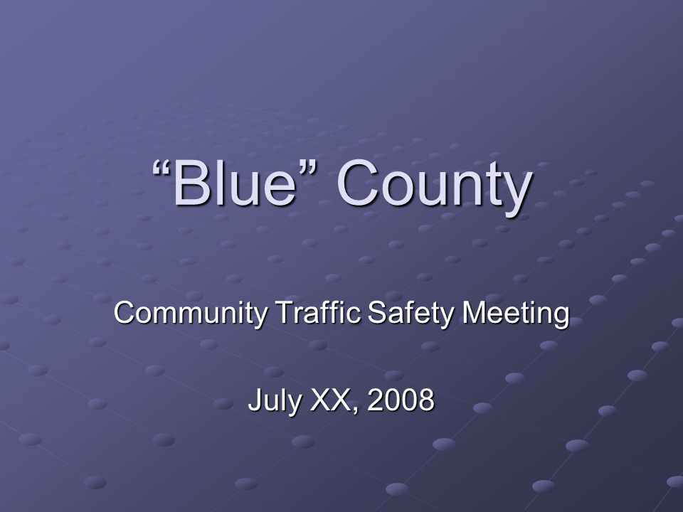 Blue County Community Traffic Safety Meeting July XX, 2008