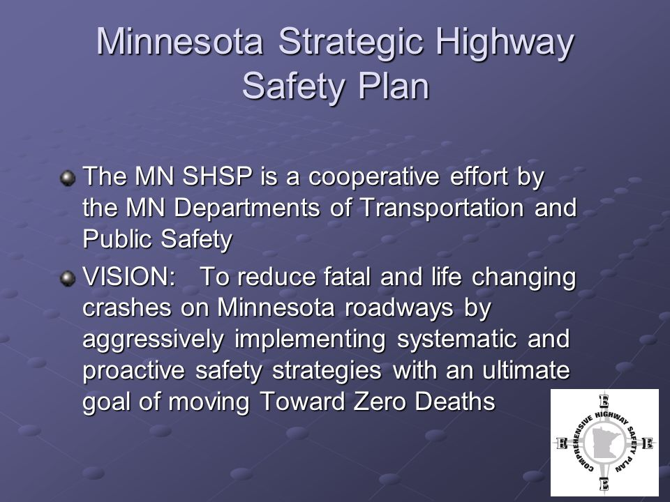 Minnesota Strategic Highway Safety Plan The MN SHSP is a cooperative effort by the MN Departments of Transportation and Public Safety VISION: To reduce fatal and life changing crashes on Minnesota roadways by aggressively implementing systematic and proactive safety strategies with an ultimate goal of moving Toward Zero Deaths