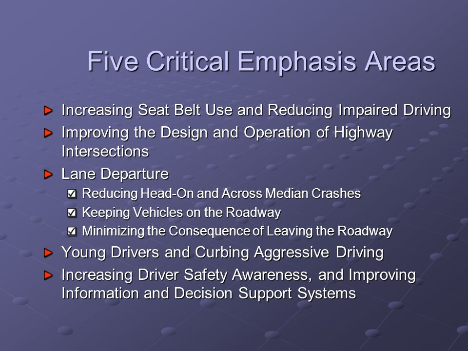 Five Critical Emphasis Areas Increasing Seat Belt Use and Reducing Impaired Driving Improving the Design and Operation of Highway Intersections Lane Departure Reducing Head-On and Across Median Crashes Keeping Vehicles on the Roadway Minimizing the Consequence of Leaving the Roadway Young Drivers and Curbing Aggressive Driving Increasing Driver Safety Awareness, and Improving Information and Decision Support Systems
