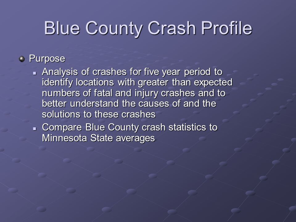 Blue County Crash Profile Purpose Analysis of crashes for five year period to identify locations with greater than expected numbers of fatal and injury crashes and to better understand the causes of and the solutions to these crashes Analysis of crashes for five year period to identify locations with greater than expected numbers of fatal and injury crashes and to better understand the causes of and the solutions to these crashes Compare Blue County crash statistics to Minnesota State averages Compare Blue County crash statistics to Minnesota State averages