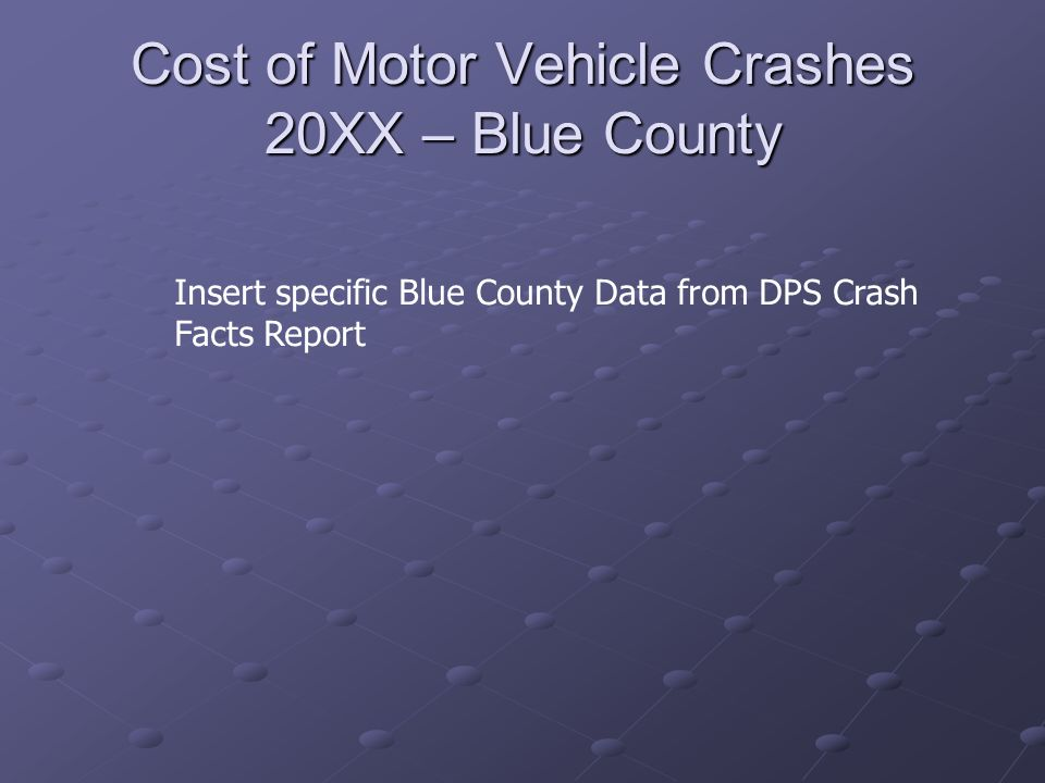 Cost of Motor Vehicle Crashes 20XX – Blue County Insert specific Blue County Data from DPS Crash Facts Report