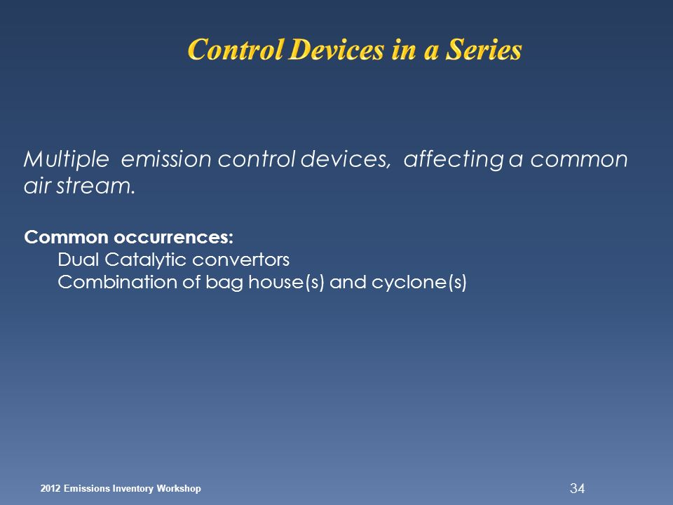 34 2012 Emissions Inventory Workshop Multiple emission control devices, affecting a common air stream. Common occurrences: Dual Catalytic convertors C