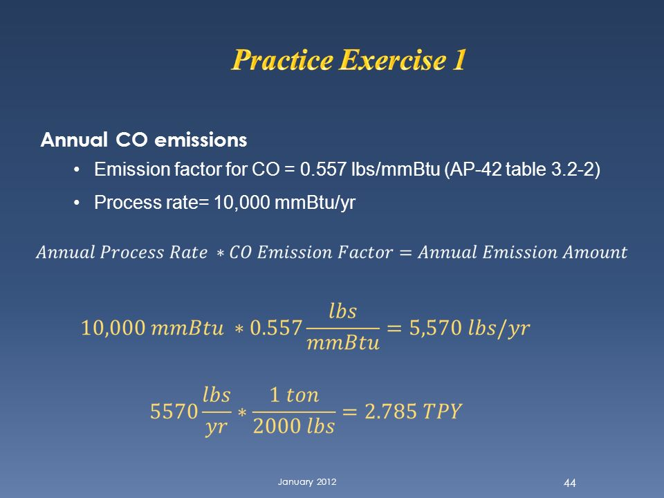 January 2012 44 Annual CO emissions Emission factor for CO = 0.557 lbs/mmBtu (AP-42 table 3.2-2) Process rate= 10,000 mmBtu/yr