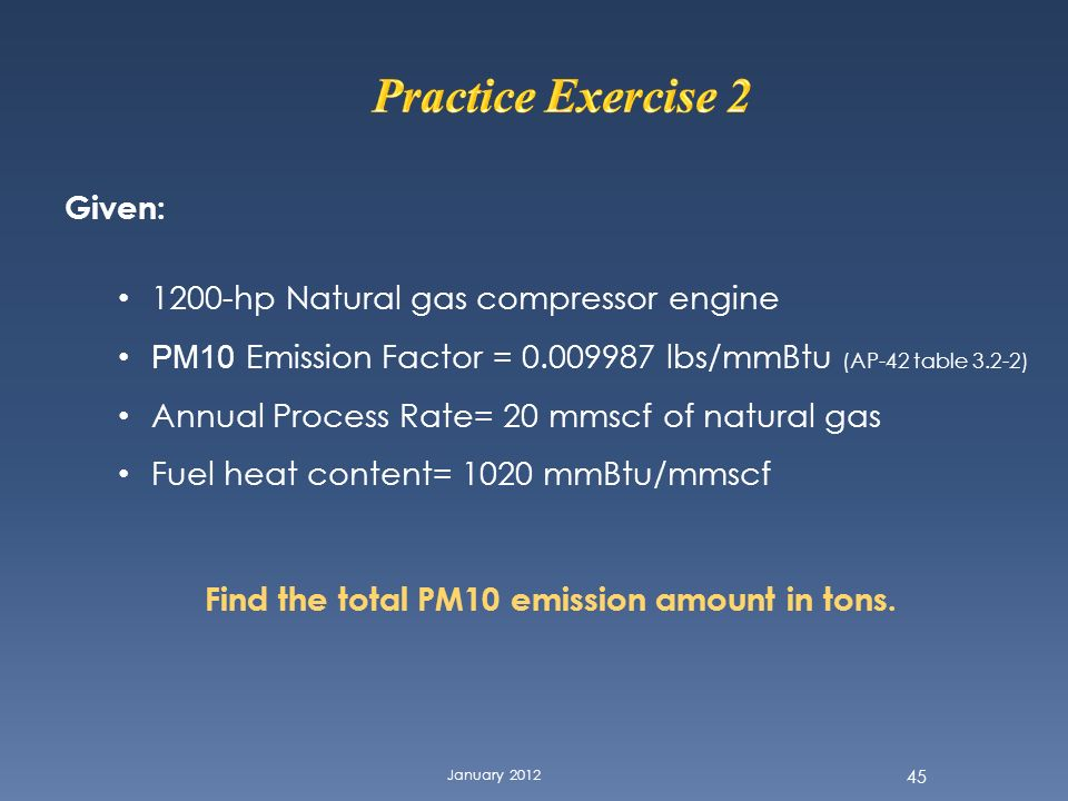 January 2012 45 Given: 1200-hp Natural gas compressor engine PM10 Emission Factor = 0.009987 lbs/mmBtu (AP-42 table 3.2-2) Annual Process Rate= 20 mms