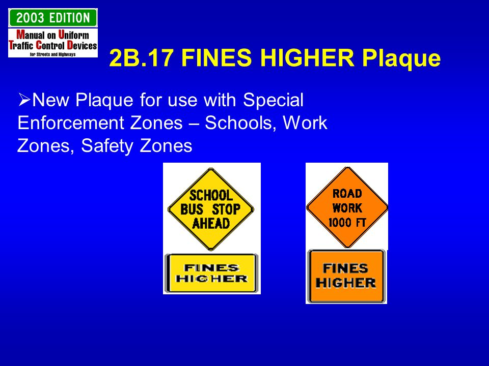 2B.17 FINES HIGHER Plaque New Plaque for use with Special Enforcement Zones – Schools, Work Zones, Safety Zones