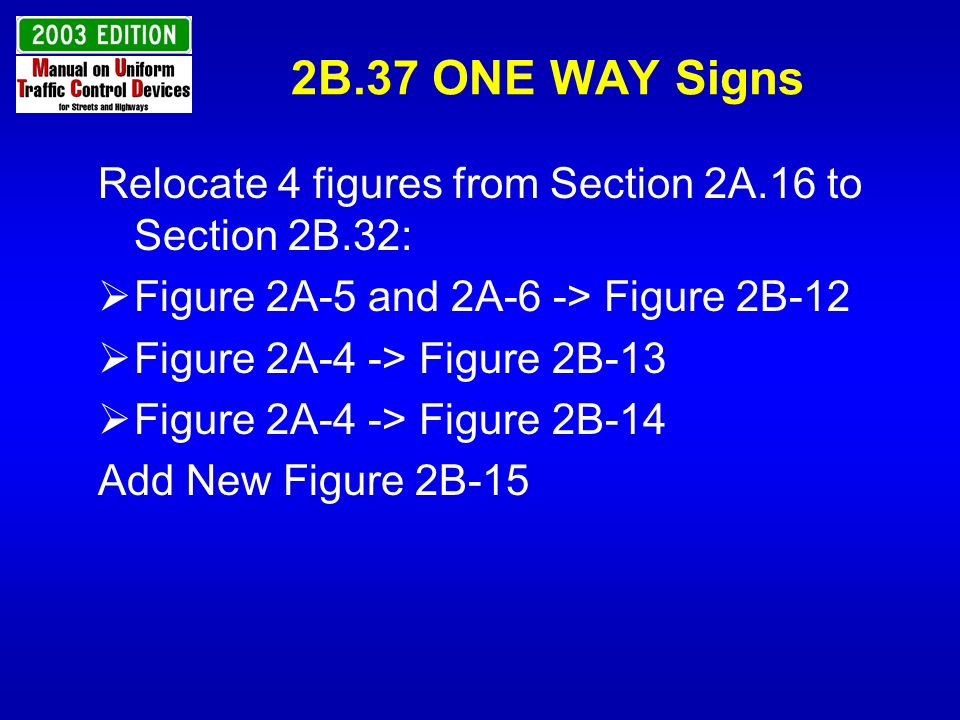 2B.37 ONE WAY Signs Relocate 4 figures from Section 2A.16 to Section 2B.32: Figure 2A-5 and 2A-6 -> Figure 2B-12 Figure 2A-4 -> Figure 2B-13 Figure 2A
