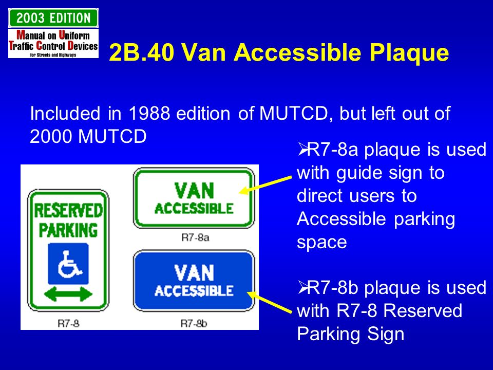 2B.40 Van Accessible Plaque Included in 1988 edition of MUTCD, but left out of 2000 MUTCD R7-8a plaque is used with guide sign to direct users to Acce