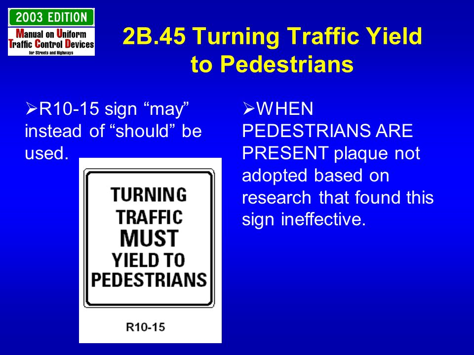 2B.45 Turning Traffic Yield to Pedestrians R10-15 sign may instead of should be used. WHEN PEDESTRIANS ARE PRESENT plaque not adopted based on researc
