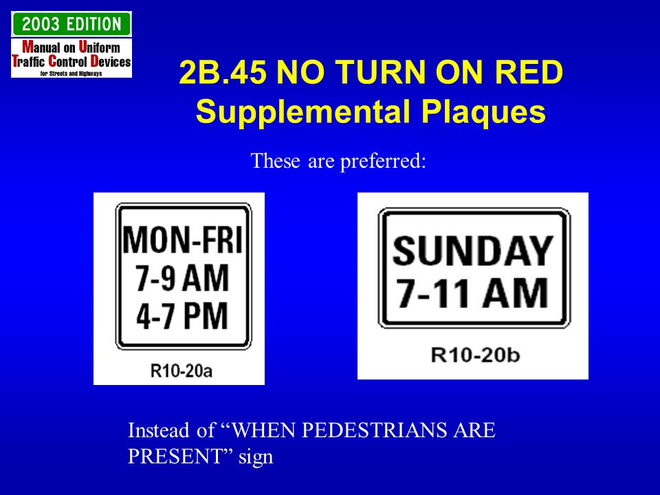 2B.45 NO TURN ON RED Supplemental Plaques These are preferred: Instead of WHEN PEDESTRIANS ARE PRESENT sign