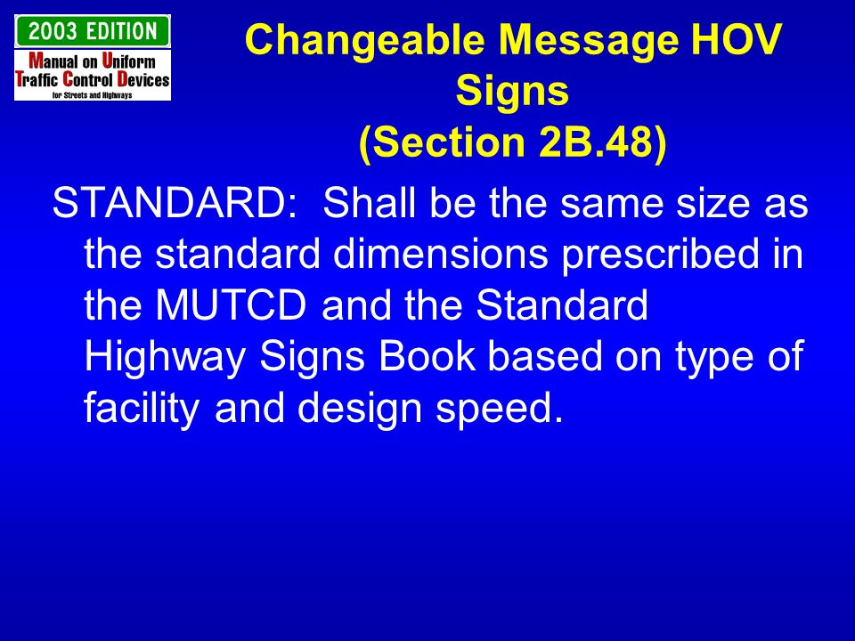 Changeable Message HOV Signs (Section 2B.48) STANDARD: Shall be the same size as the standard dimensions prescribed in the MUTCD and the Standard High