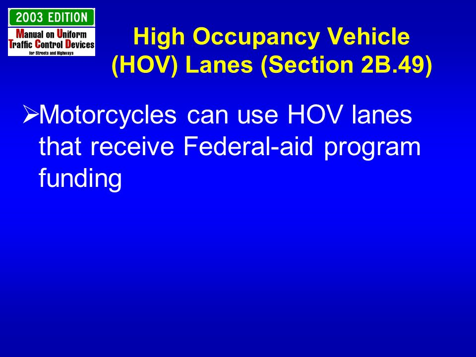 High Occupancy Vehicle (HOV) Lanes (Section 2B.49) Motorcycles can use HOV lanes that receive Federal-aid program funding