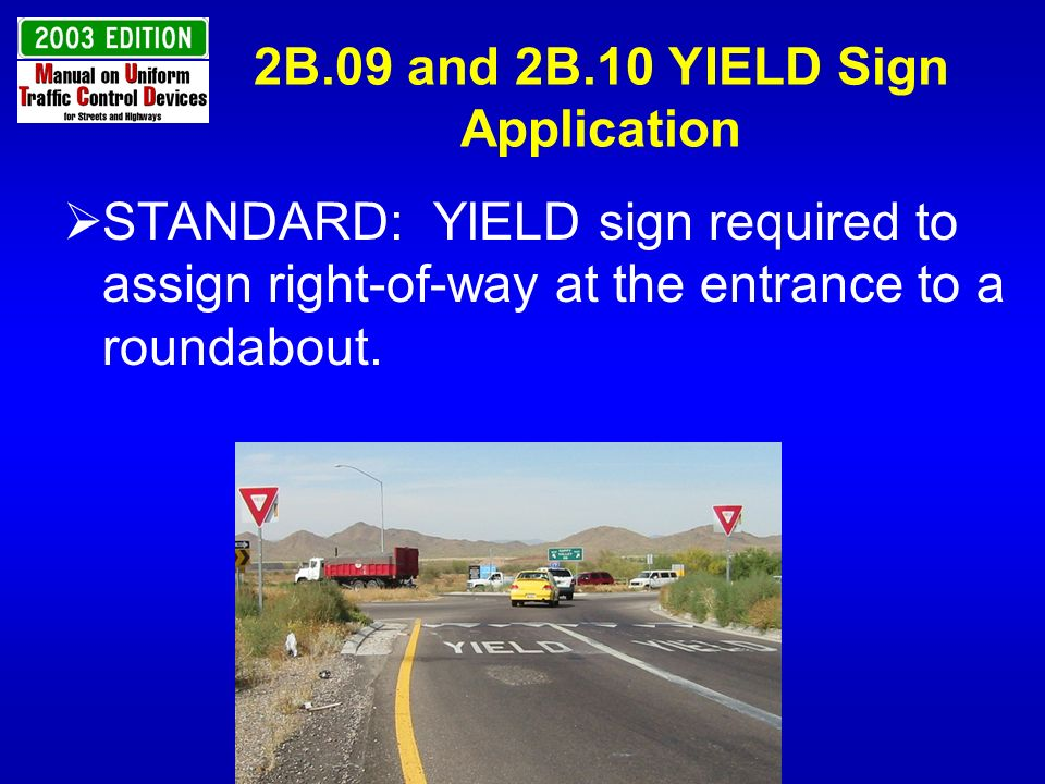 2B.09 and 2B.10 YIELD Sign Application STANDARD: YIELD sign required to assign right-of-way at the entrance to a roundabout.