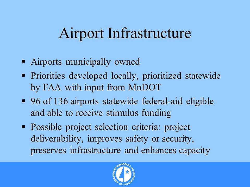 Airport Infrastructure Airports municipally owned Priorities developed locally, prioritized statewide by FAA with input from MnDOT 96 of 136 airports