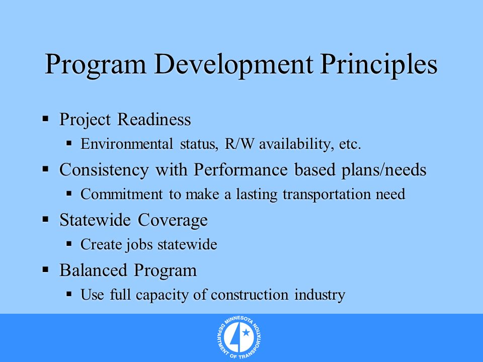 Program Development Principles Project Readiness Environmental status, R/W availability, etc. Consistency with Performance based plans/needs Commitmen