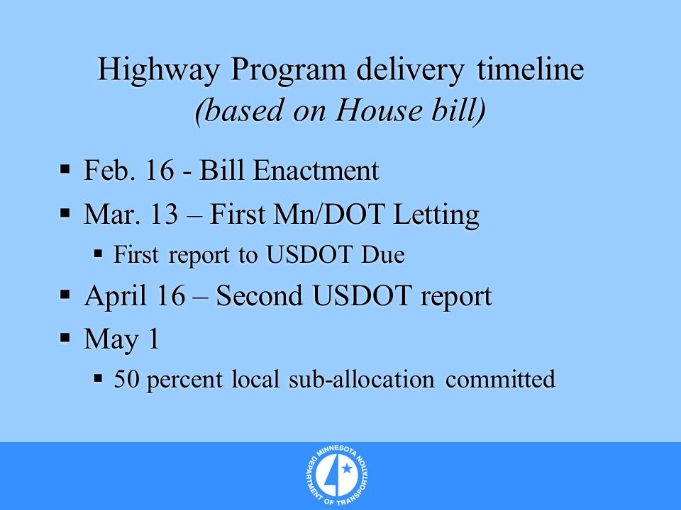 Highway Program delivery timeline (based on House bill) Feb. 16 - Bill Enactment Mar. 13 – First Mn/DOT Letting First report to USDOT Due April 16 – S