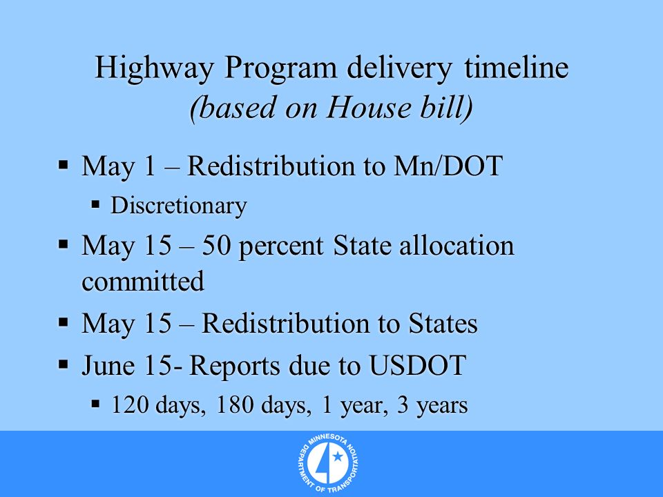 Highway Program delivery timeline (based on House bill) May 1 – Redistribution to Mn/DOT Discretionary May 15 – 50 percent State allocation committed May 15 – Redistribution to States June 15- Reports due to USDOT 120 days, 180 days, 1 year, 3 years May 1 – Redistribution to Mn/DOT Discretionary May 15 – 50 percent State allocation committed May 15 – Redistribution to States June 15- Reports due to USDOT 120 days, 180 days, 1 year, 3 years