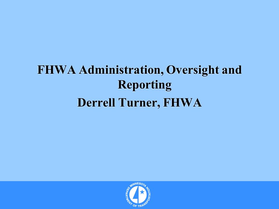 FHWA Administration, Oversight and Reporting Derrell Turner, FHWA FHWA Administration, Oversight and Reporting Derrell Turner, FHWA