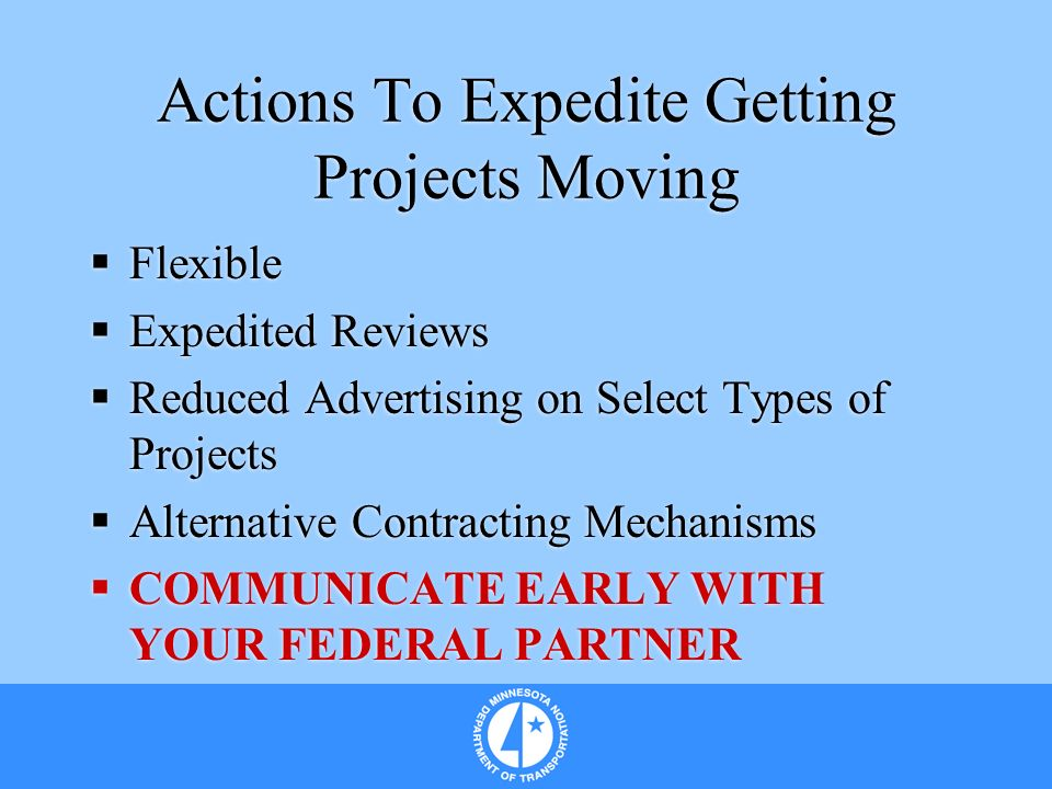 Actions To Expedite Getting Projects Moving Flexible Expedited Reviews Reduced Advertising on Select Types of Projects Alternative Contracting Mechanisms COMMUNICATE EARLY WITH YOUR FEDERAL PARTNER Flexible Expedited Reviews Reduced Advertising on Select Types of Projects Alternative Contracting Mechanisms COMMUNICATE EARLY WITH YOUR FEDERAL PARTNER