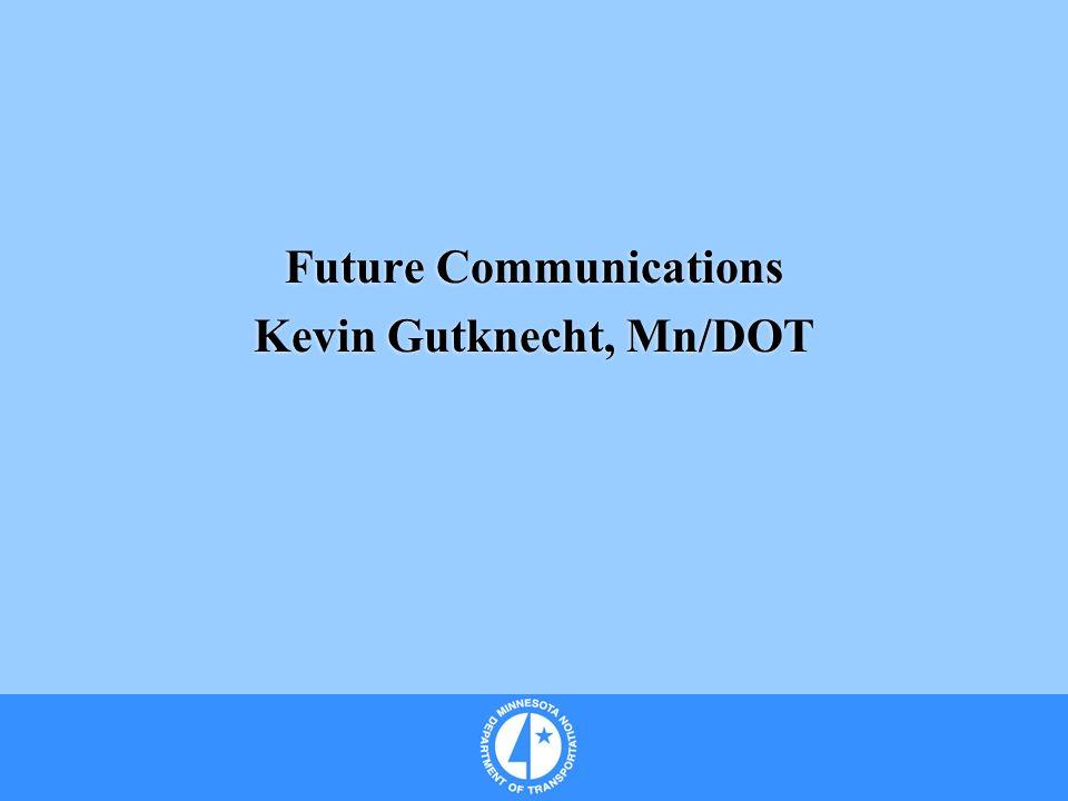 Future Communications Kevin Gutknecht, Mn/DOT Future Communications Kevin Gutknecht, Mn/DOT